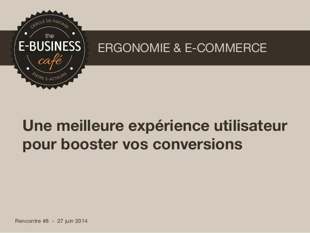 Rencontre #8 - 27 juin 2014 ERGONOMIE & E-COMMERCE Une meilleure expérience utilisateur pour booster vos conversions