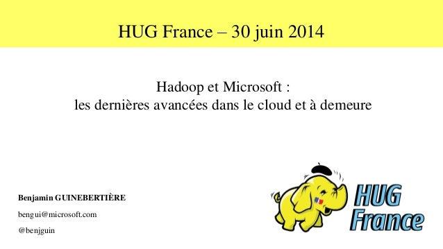 HUG France – 30 juin 2014 Hadoop et Microsoft : les dernières avancées dans le cloud et à demeure Benjamin GUINEBERTIÈRE b...