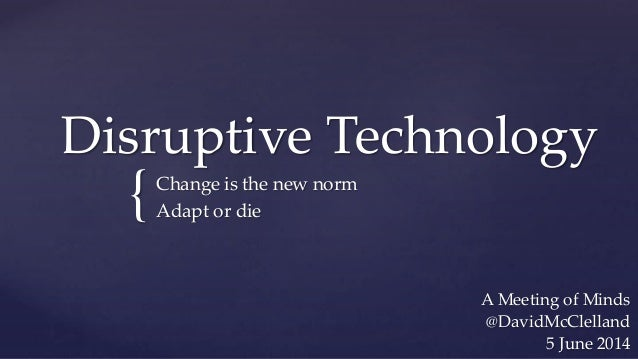 { Disruptive Technology Change is the new norm Adapt or die A Meeting of Minds @DavidMcClelland 5 June 2014