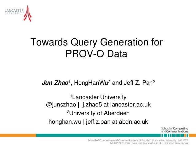 Towards Query Generation for PROV-O Data Jun Zhao1, HongHanWu2 and Jeff Z. Pan2 1Lancaster University @junszhao | j.zhao5 ...