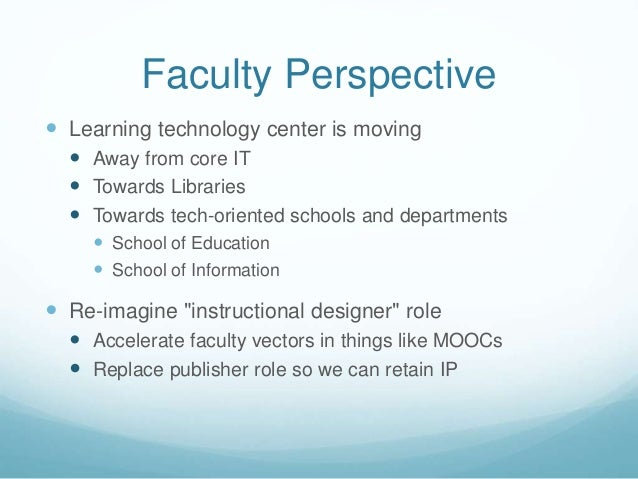 Faculty Perspective  Learning technology center is moving  Away from core IT  Towards Libraries  Towards tech-oriented...