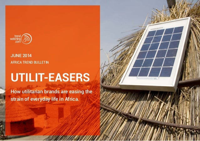 UTILIT-EASERS How utilitarian brands are easing the strain of everyday life in Africa. Africa TREND BULLETIN June 2014