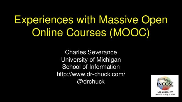 Experiences with Massive Open Online Courses (MOOC) Charles Severance University of Michigan School of Information http://...