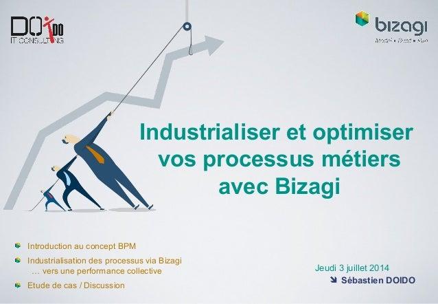Industrialiser et optimiser vos processus métiers avec Bizagi Jeudi 3 juillet 2014  Sébastien DOIDO Introduction au conce...