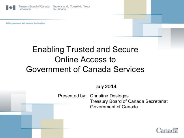 Enabling Trusted and Secure Online Access to Government of Canada Services July 2014 Presented by: Christine Desloges Trea...