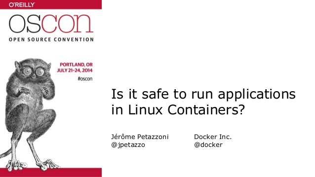 Is it safe to run applications in Linux Containers? Jérôme Petazzoni Docker Inc. @jpetazzo @docker