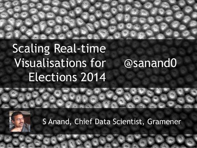 S Anand, Chief Data Scientist, Gramener Scaling Real-time Visualisations for Elections 2014 @sanand0