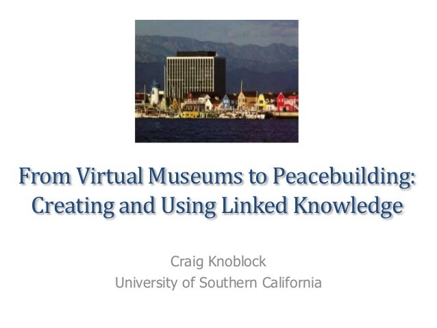 From Virtual Museums to Peacebuilding: Creating and Using Linked Knowledge Craig Knoblock University of Southern California