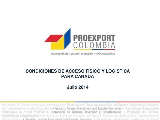 CONDICIONES DE ACCESO FÍSICO Y LOGISTICA PARA CANADA Julio 2014
