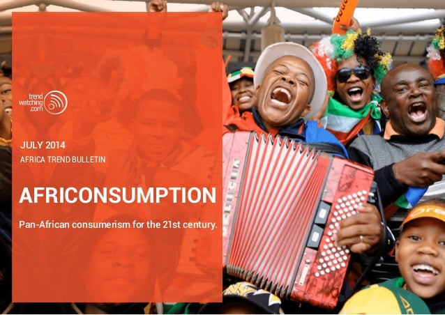 AFRICONSUMPTION Pan-African consumerism for the 21st century. Africa trend bulletin JULY 2014