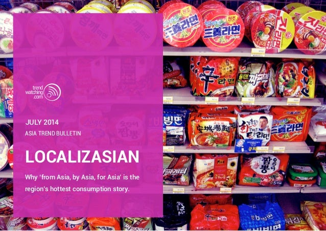LOCALIZASIAN Why 'from Asia, by Asia, for Asia' is the region's hottest consumption story. Asia Trend Bulletin JULY 2014