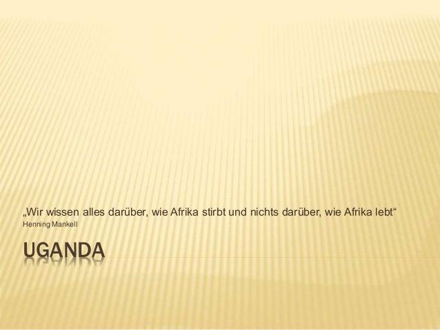 """UGANDA """"Wir wissen alles darüber, wie Afrika stirbt und nichts darüber, wie Afrika lebt"""" Henning Mankell"""