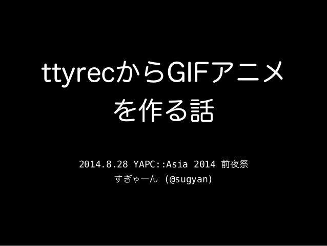 ttyrecからGIFアニメ  を作る話  2014.8.28 YAPC::Asia 2014 前夜祭  すぎゃーん (@sugyan)