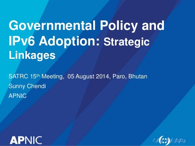 Governmental Policy and IPv6 Adoption: Strategic Linkages SATRC 15th Meeting, 05 August 2014, Paro, Bhutan Sunny Chendi AP...