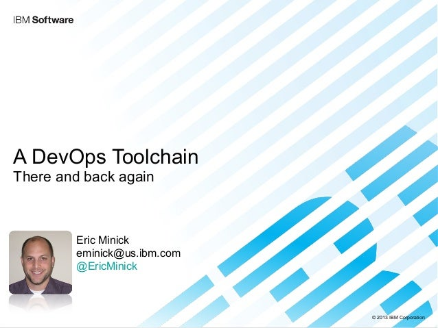 © 2013 IBM Corporation  A DevOps Toolchain  There and back again  Eric Minick  eminick@us.ibm.com  @EricMinick