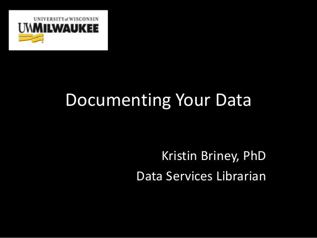 Documenting Your Data Kristin Briney, PhD Data Services Librarian