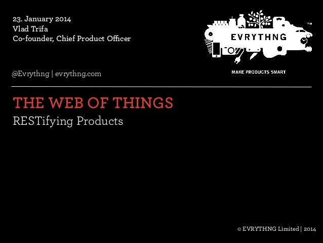 23. January 2014 Vlad Trifa Co-founder, Chief Product Officer  @Evrythng   evrythng.com  THE WEB OF THINGS   RESTifying P...