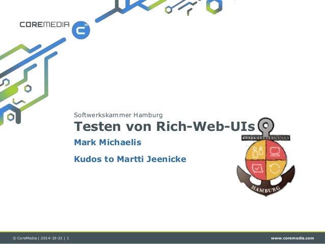 Softwerkskammer Hamburg  Testen von Rich-Web-UIs  Mark Michaelis  Kudos to Martti Jeenicke  © CoreMedia | 2014-10-21 | 1 w...