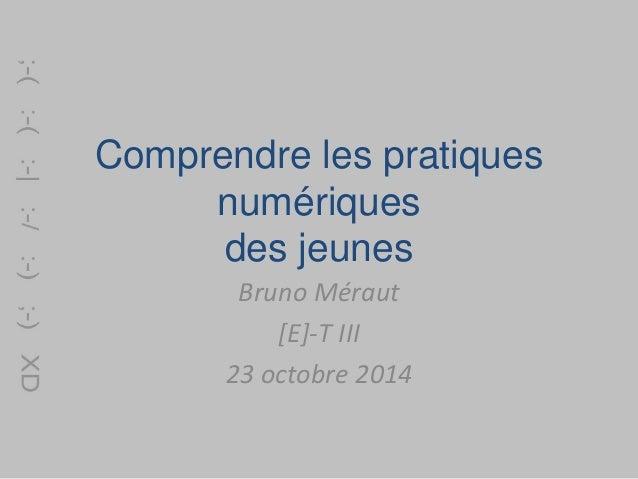 Comprendre les pratiques  numériques  des jeunes  Bruno Méraut  [E]-T III  23 octobre 2014