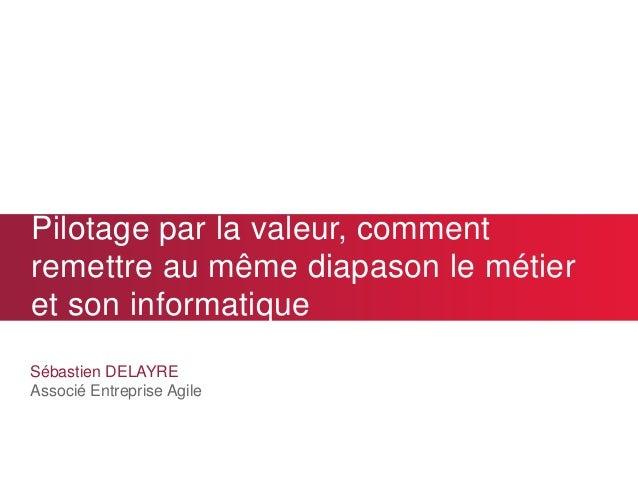Pilotage par la valeur, comment remettre au même diapason le métier et son informatique Sébastien DELAYRE Associé Entrepri...