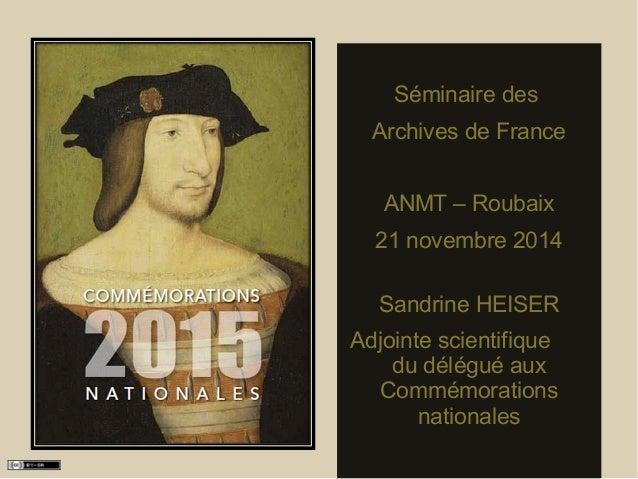 Séminaire des  Archives de France  ANMT – Roubaix  21 novembre 2014  Sandrine HEISER  Adjointe scientifique  du délégué au...