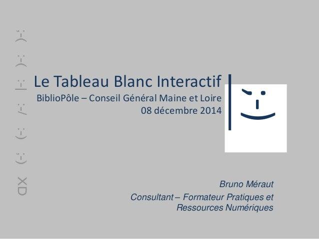 Le Tableau Blanc Interactif  BiblioPôle – Conseil Général Maine et Loire  08 décembre 2014  ;-)  Bruno Méraut  Consultant ...