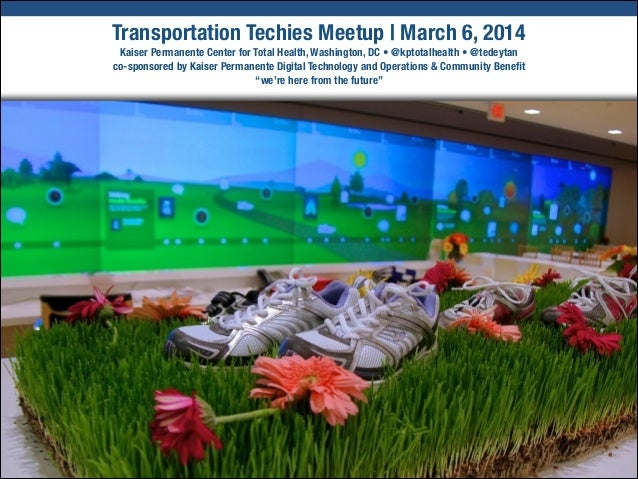Transportation Techies Meetup | March 6, 2014 Kaiser Permanente Center for Total Health, Washington, DC • @kptotalhealth •...