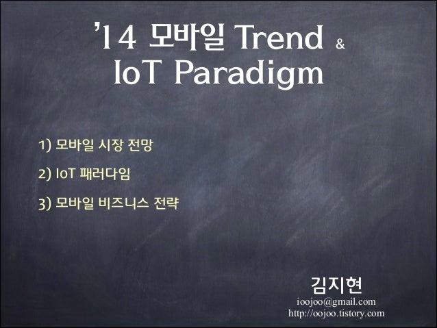'14 모바일 Trend IoT Paradigm  &  1) 모바일 시장 전망 2) IoT 패러다임 3) 모바일 비즈니스 전략  김지현  ioojoo@gmail.com http://oojoo.tistory.com