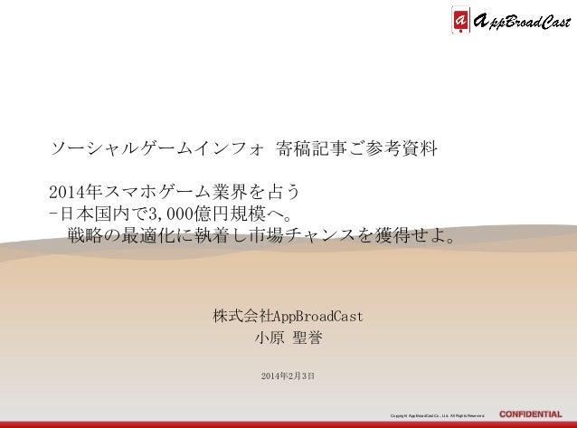 ソーシャルゲームインフォ 寄稿記事ご参考資料 2014年スマホゲーム業界を占う -日本国内で3,000億円規模へ。 戦略の最適化に執着し市場チャンスを獲得せよ。  株式会社AppBroadCast 小原 聖誉 2014年2月3日  Copyri...