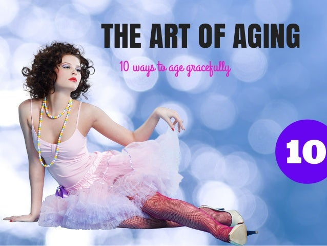 THE ART OF AGING 10 ways to age gracefully  10