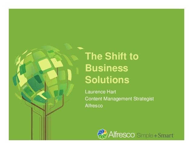 The Shift to Business Solutions Laurence Hart Content Management Strategist Alfresco