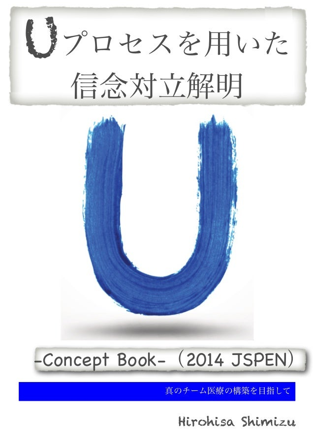 Uプロセスを用いた 信念対立解明  -Concept Book-(2014 JSPEN) 真のチーム医療の構築を目指して  Hirohisa Shimizu