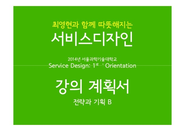 최영현과 함께 따뜻해지는  서비스디자인 2014년 서울과학기술대학교  Service Design: 1st  -  Orientation  강의 계획서 전략과 기획 B
