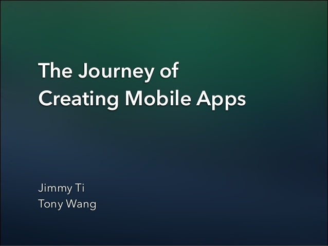 The Journey of Creating Mobile Apps  Jimmy Ti Tony Wang