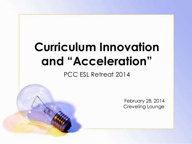 Curriculum Innovation and ―Acceleration‖ PCC ESL Retreat 2014  February 28, 2014 Creveling Lounge