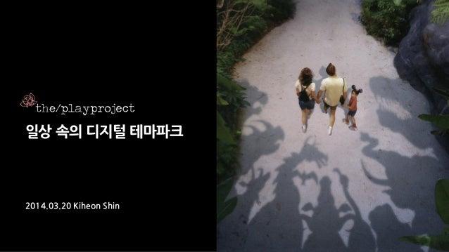일상 속의 디지털 테마파크 2014.03.20 Kiheon Shin