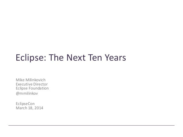 Eclipse: The Next Ten Years Mike Milinkovich Executive Director Eclipse Foundation @mmilinkov EclipseCon March 18, 2014