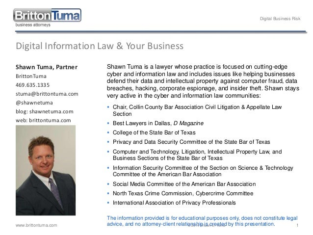 Digital Business Risk www.brittontuma.com © 2014 Shawn E. Tuma 1 Digital Information Law & Your Business Shawn Tuma, Partn...