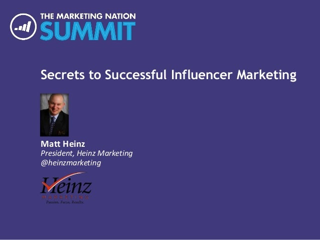 Secrets to Successful Influencer Marketing Matt Heinz President, Heinz Marketing @heinzmarketing