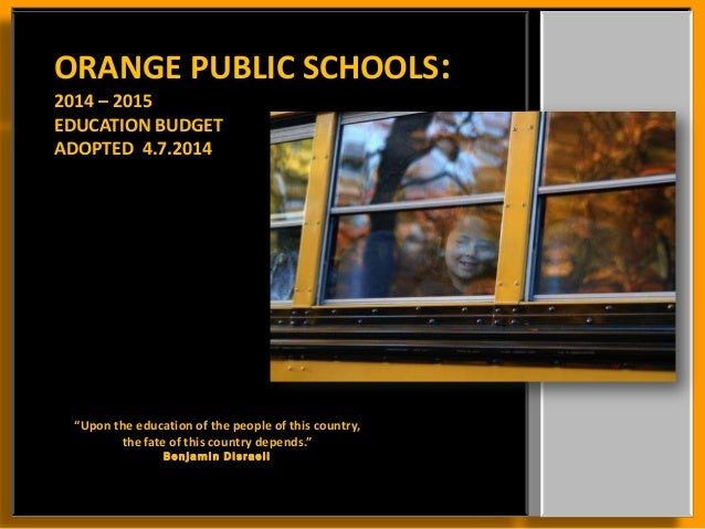 "ORANGE PUBLIC SCHOOLS: 2014 – 2015 EDUCATION BUDGET ADOPTED 4.7.2014 ""Upon the education of the people of this country, th..."