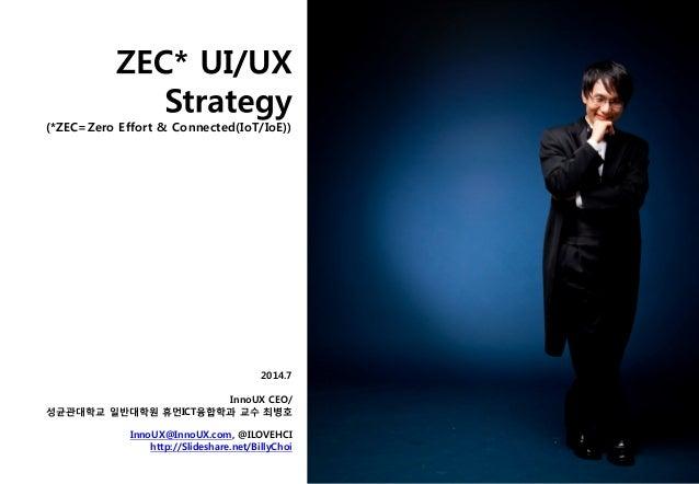 (*ZEC=Zero Effort & Connected(IoT/IoE)) 2014.7 InnoUX CEO/ 성균관대학교 일반대학원 휴먼ICT융합학과 교수 최병호 InnoUX@InnoUX.com, @ILOVEHCI http...