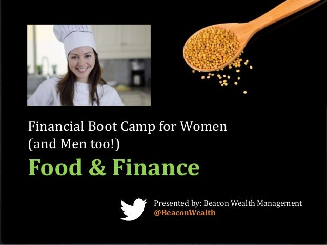 Financial Boot Camp for Women (and Men too!) Food & Finance Presented by: Beacon Wealth Management @BeaconWealth