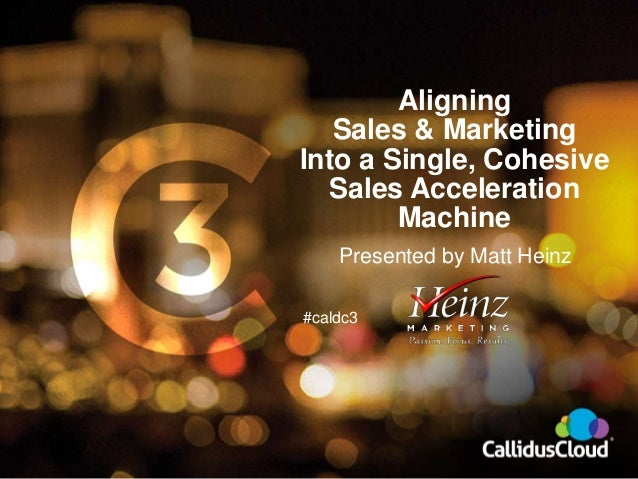 #caldc3 Aligning Sales & Marketing Into a Single, Cohesive Sales Acceleration Machine Presented by Matt Heinz