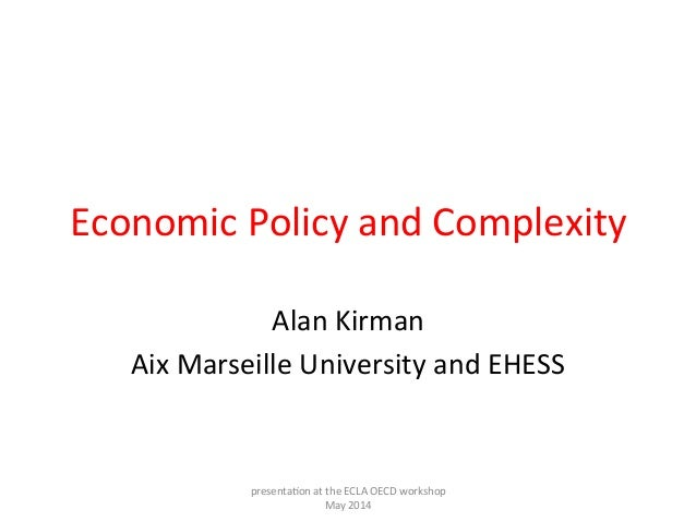 Economic	   Policy	   and	   Complexity	    Alan	   Kirman	    Aix	   Marseille	   University	   and	   EHESS	    presenta...