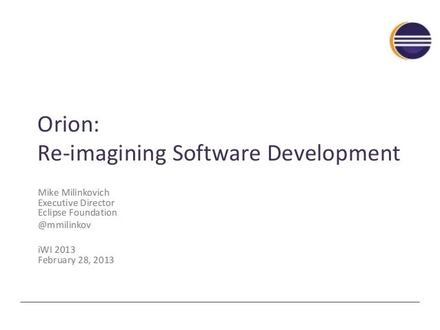 Orion: Re-imagining Software Development Mike Milinkovich Executive Director Eclipse Foundation @mmilinkov iWI 2013 Februa...