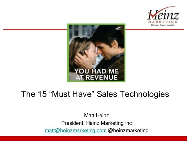"The 15 ""Must Have"" Sales Technologies Matt Heinz President, Heinz Marketing Inc matt@heinzmarketing.com @heinzmarketing"