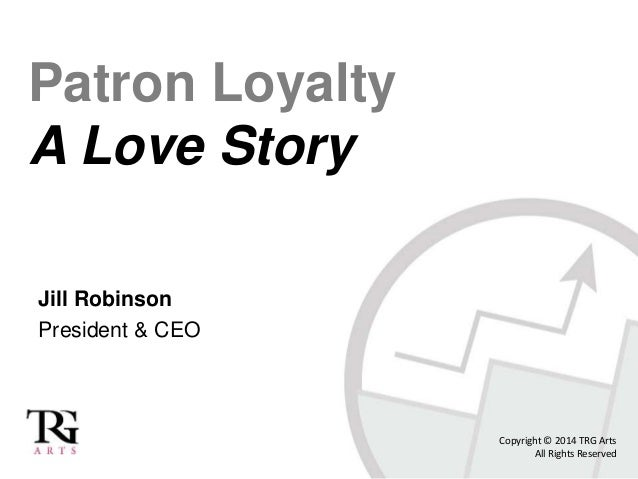 Patron Loyalty A Love Story Jill Robinson President & CEO Copyright © 2014 TRG Arts All Rights Reserved