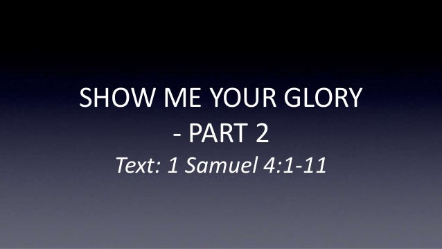 SHOW ME YOUR GLORY - PART 2 Text: 1 Samuel 4:1-11