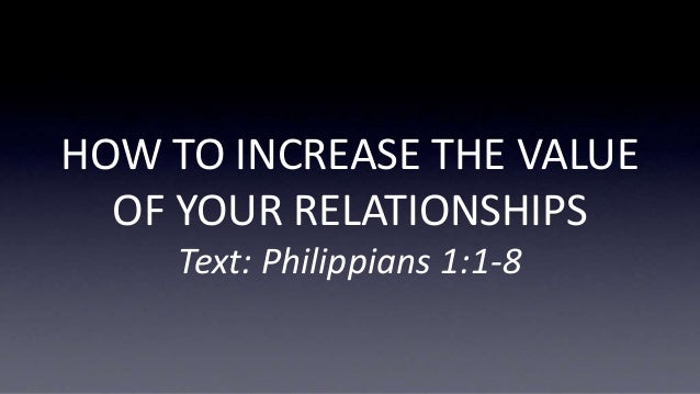 HOW TO INCREASE THE VALUE OF YOUR RELATIONSHIPS Text: Philippians 1:1-8
