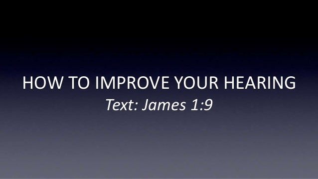 HOW TO IMPROVE YOUR HEARING Text: James 1:9